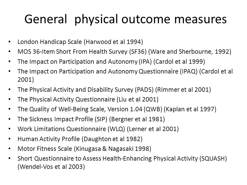 General physical outcome measures London Handicap Scale (Harwood et al 1994) MOS 36-Item Short From Health Survey (SF36) (Ware and Sherbourne, 1992) The Impact on Participation and Autonomy (IPA) (Cardol et al 1999) The Impact on Participation and Autonomy Questionnaire (IPAQ) (Cardol et al 2001) The Physical Activity and Disability Survey (PADS) (Rimmer et al 2001) The Physical Activity Questionnaire (Liu et al 2001) The Quality of Well-Being Scale, Version 1.04 (QWB) (Kaplan et al 1997) The Sickness Impact Profile (SIP) (Bergner et al 1981) Work Limitations Questionnaire (WLQ) (Lerner et al 2001) Human Activity Profile (Daughton et al 1982) Motor Fitness Scale (Kinugasa & Nagasaki 1998) Short Questionnaire to Assess Health-Enhancing Physical Activity (SQUASH) (Wendel-Vos et al 2003)