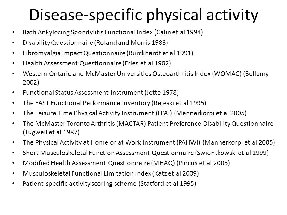 Disease-specific physical activity Bath Ankylosing Spondylitis Functional Index (Calin et al 1994) Disability Questionnaire (Roland and Morris 1983) Fibromyalgia Impact Questionnaire (Burckhardt et al 1991) Health Assessment Questionnaire (Fries et al 1982) Western Ontario and McMaster Universities Osteoarthritis Index (WOMAC) (Bellamy 2002) Functional Status Assessment Instrument (Jette 1978) The FAST Functional Performance Inventory (Rejeski et al 1995) The Leisure Time Physical Activity Instrument (LPAI) (Mennerkorpi et al 2005) The McMaster Toronto Arthritis (MACTAR) Patient Preference Disability Questionnaire (Tugwell et al 1987) The Physical Activity at Home or at Work Instrument (PAHWI) (Mannerkorpi et al 2005) Short Musculoskeletal Function Assessment Questionnaire (Swiontkowski et al 1999) Modified Health Assessment Questionnaire (MHAQ) (Pincus et al 2005) Musculoskeletal Functional Limitation Index (Katz et al 2009) Patient-specific activity scoring scheme (Statford et al 1995)