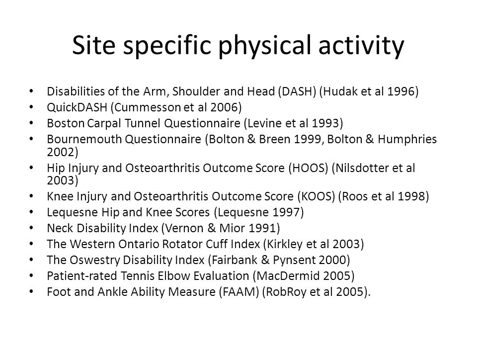 Site specific physical activity Disabilities of the Arm, Shoulder and Head (DASH) (Hudak et al 1996) QuickDASH (Cummesson et al 2006) Boston Carpal Tunnel Questionnaire (Levine et al 1993) Bournemouth Questionnaire (Bolton & Breen 1999, Bolton & Humphries 2002) Hip Injury and Osteoarthritis Outcome Score (HOOS) (Nilsdotter et al 2003) Knee Injury and Osteoarthritis Outcome Score (KOOS) (Roos et al 1998) Lequesne Hip and Knee Scores (Lequesne 1997) Neck Disability Index (Vernon & Mior 1991) The Western Ontario Rotator Cuff Index (Kirkley et al 2003) The Oswestry Disability Index (Fairbank & Pynsent 2000) Patient-rated Tennis Elbow Evaluation (MacDermid 2005) Foot and Ankle Ability Measure (FAAM) (RobRoy et al 2005).