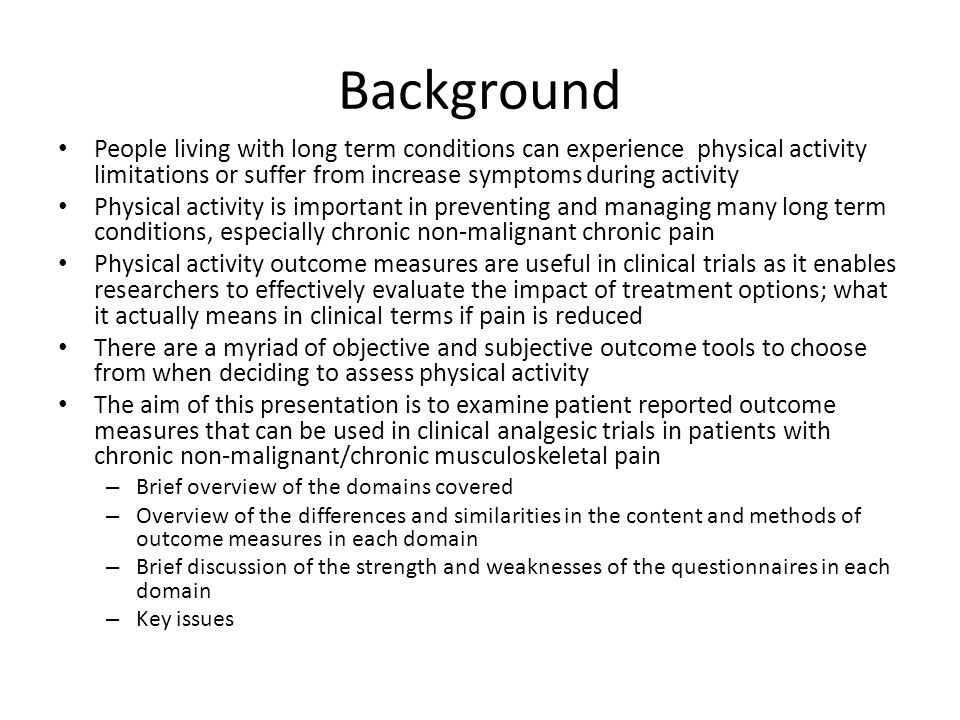 Background People living with long term conditions can experience physical activity limitations or suffer from increase symptoms during activity Physical activity is important in preventing and managing many long term conditions, especially chronic non-malignant chronic pain Physical activity outcome measures are useful in clinical trials as it enables researchers to effectively evaluate the impact of treatment options; what it actually means in clinical terms if pain is reduced There are a myriad of objective and subjective outcome tools to choose from when deciding to assess physical activity The aim of this presentation is to examine patient reported outcome measures that can be used in clinical analgesic trials in patients with chronic non-malignant/chronic musculoskeletal pain – Brief overview of the domains covered – Overview of the differences and similarities in the content and methods of outcome measures in each domain – Brief discussion of the strength and weaknesses of the questionnaires in each domain – Key issues