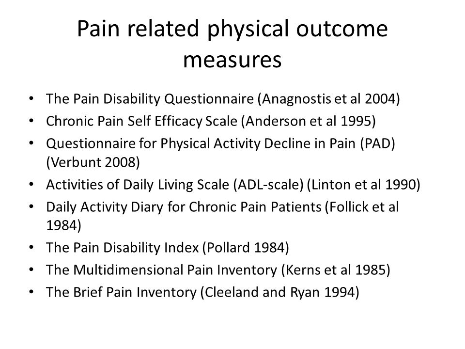 Pain related physical outcome measures The Pain Disability Questionnaire (Anagnostis et al 2004) Chronic Pain Self Efficacy Scale (Anderson et al 1995) Questionnaire for Physical Activity Decline in Pain (PAD) (Verbunt 2008) Activities of Daily Living Scale (ADL-scale) (Linton et al 1990) Daily Activity Diary for Chronic Pain Patients (Follick et al 1984) The Pain Disability Index (Pollard 1984) The Multidimensional Pain Inventory (Kerns et al 1985) The Brief Pain Inventory (Cleeland and Ryan 1994)