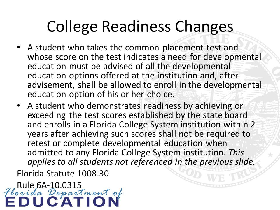 College Readiness Changes A student who takes the common placement test and whose score on the test indicates a need for developmental education must be advised of all the developmental education options offered at the institution and, after advisement, shall be allowed to enroll in the developmental education option of his or her choice.
