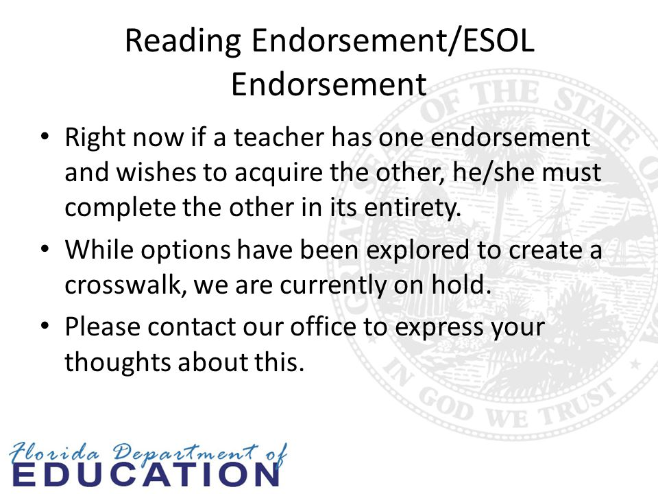 Reading Endorsement/ESOL Endorsement Right now if a teacher has one endorsement and wishes to acquire the other, he/she must complete the other in its entirety.