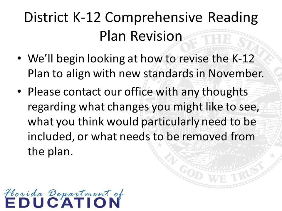 District K-12 Comprehensive Reading Plan Revision We'll begin looking at how to revise the K-12 Plan to align with new standards in November.