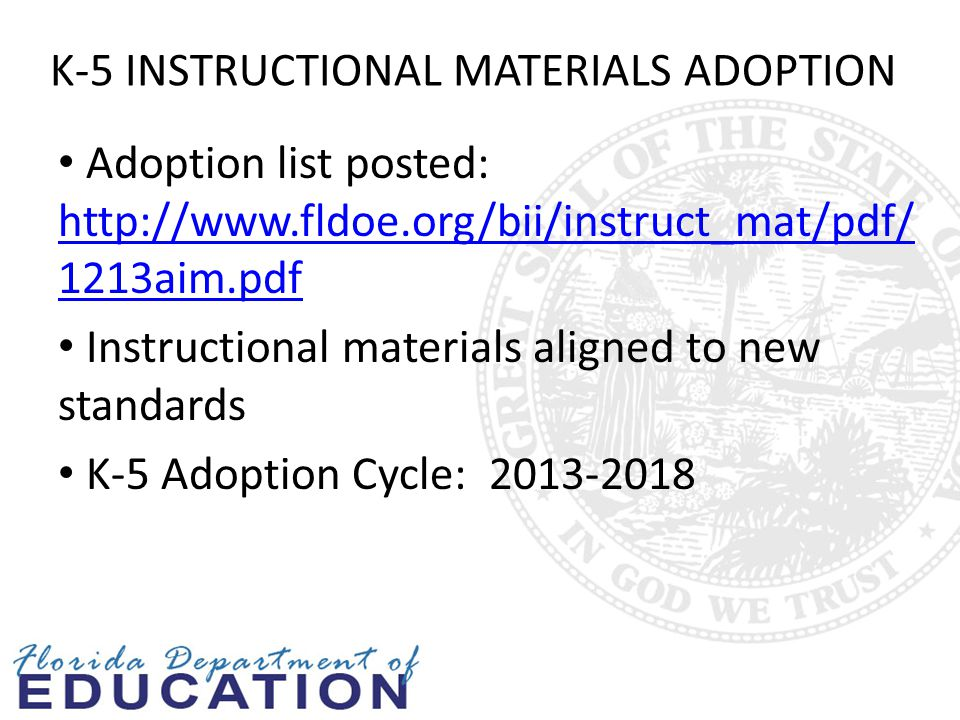 6-12 INSTRUCTIONAL MATERIALS ADOPTION UPDATE Instructional Materials Specifications: http://www.fldoe.org/BII/instruct_mat http://www.fldoe.org/BII/instruct_mat Grades 6-12 Comprehensive Reading Intervention Grades 6-12 English Language Arts State Adoption Process: 2013-2014 Reviews done online by the committees 6-12 Adoption Cycle: 2014-2019 Timeline: October 2013 - Reviewers Identified and ready to begin work Mid-November 2013 – Reviews complete and initial list assembled January 2014 – All district and public review comments have been received Late winter-spring 2014 – Adopted list finalized and approved by the Commissioner