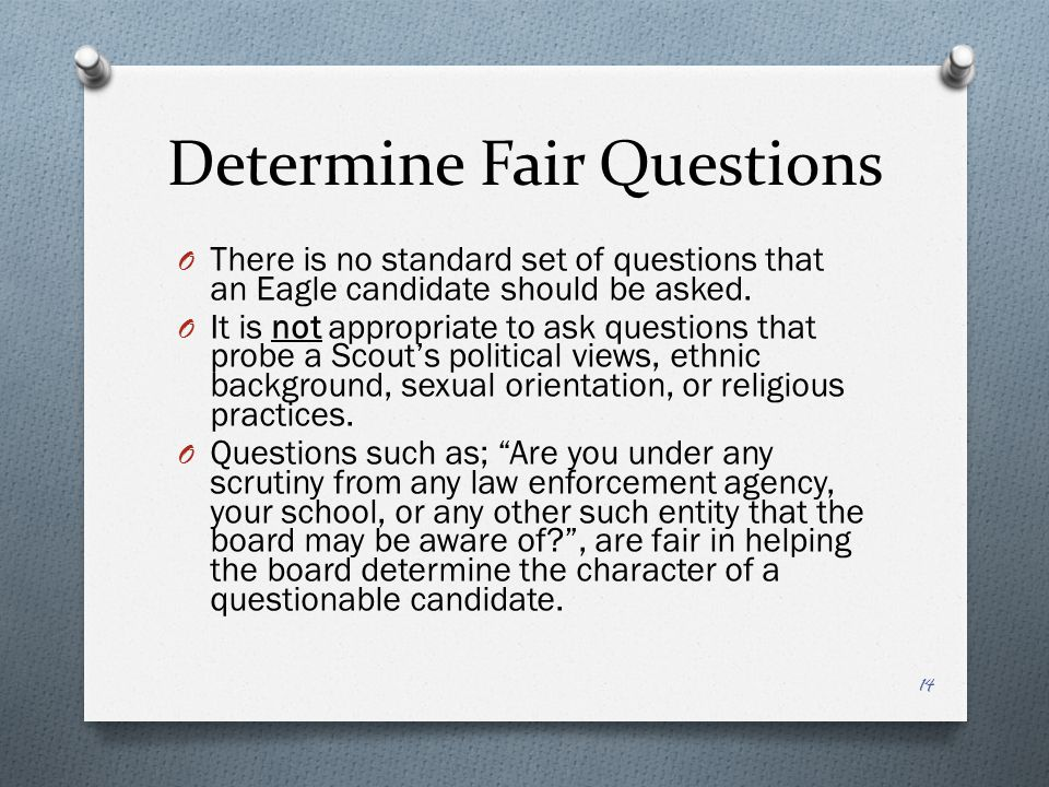 Determine Fair Questions O There is no standard set of questions that an Eagle candidate should be asked. O It is not appropriate to ask questions tha