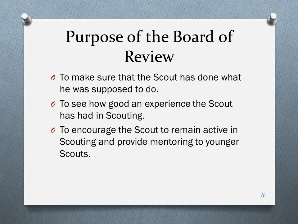 Purpose of the Board of Review O To make sure that the Scout has done what he was supposed to do. O To see how good an experience the Scout has had in