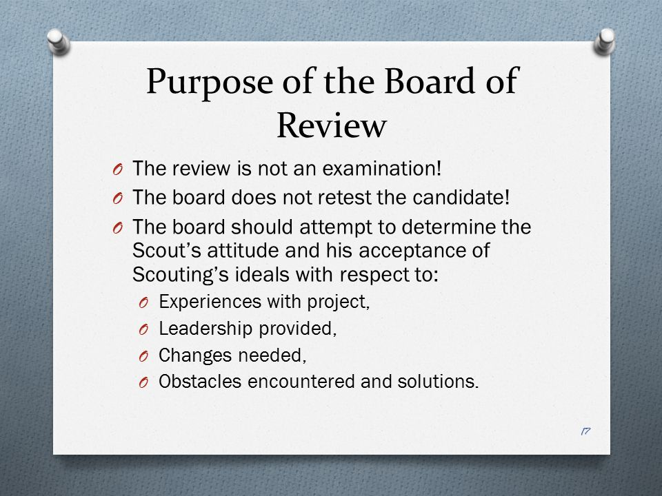 Purpose of the Board of Review O The review is not an examination! O The board does not retest the candidate! O The board should attempt to determine