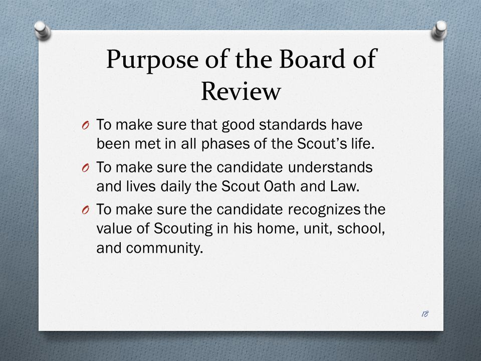 Purpose of the Board of Review O To make sure that good standards have been met in all phases of the Scout's life. O To make sure the candidate unders