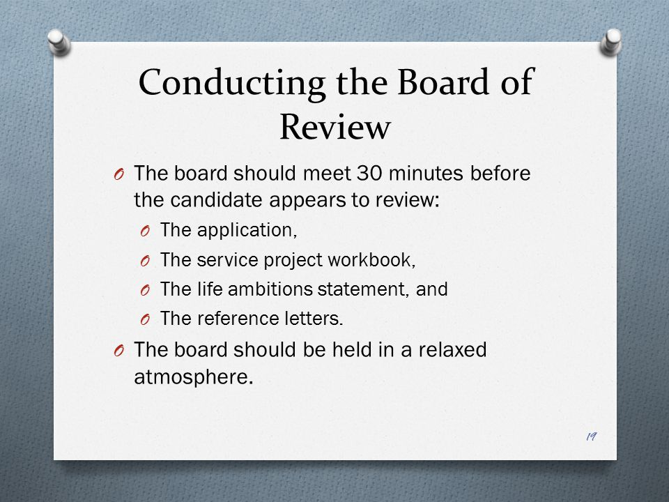 Conducting the Board of Review O The board should meet 30 minutes before the candidate appears to review: O The application, O The service project wor