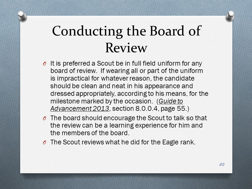 Conducting the Board of Review O It is preferred a Scout be in full field uniform for any board of review. If wearing all or part of the uniform is im