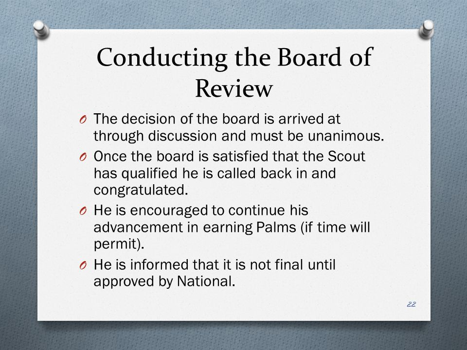 Conducting the Board of Review O The decision of the board is arrived at through discussion and must be unanimous. O Once the board is satisfied that