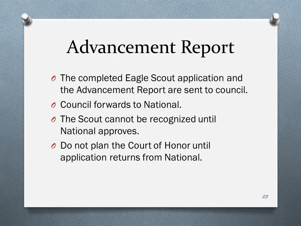 Advancement Report O The completed Eagle Scout application and the Advancement Report are sent to council. O Council forwards to National. O The Scout