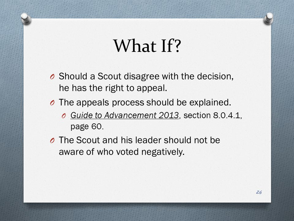 What If? O Should a Scout disagree with the decision, he has the right to appeal. O The appeals process should be explained. O Guide to Advancement 20