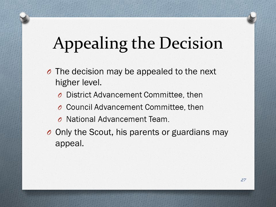 Appealing the Decision O The decision may be appealed to the next higher level. O District Advancement Committee, then O Council Advancement Committee