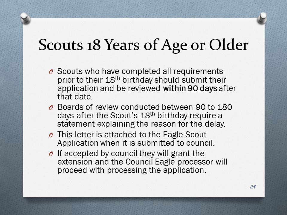 Scouts 18 Years of Age or Older O Scouts who have completed all requirements prior to their 18 th birthday should submit their application and be revi