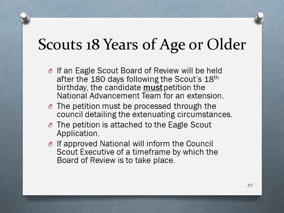 Scouts 18 Years of Age or Older O If an Eagle Scout Board of Review will be held after the 180 days following the Scout's 18 th birthday, the candidat