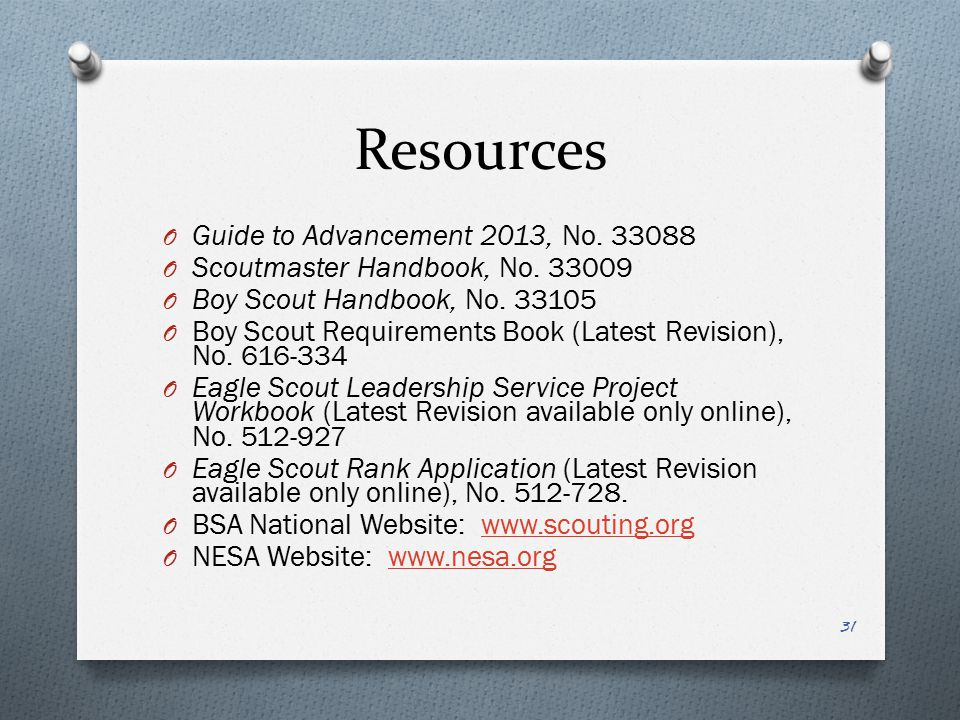 Resources O Guide to Advancement 2013, No. 33088 O Scoutmaster Handbook, No. 33009 O Boy Scout Handbook, No. 33105 O Boy Scout Requirements Book (Late
