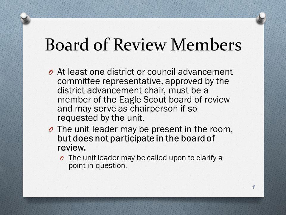 Conducting the Board of Review O It is preferred a Scout be in full field uniform for any board of review.