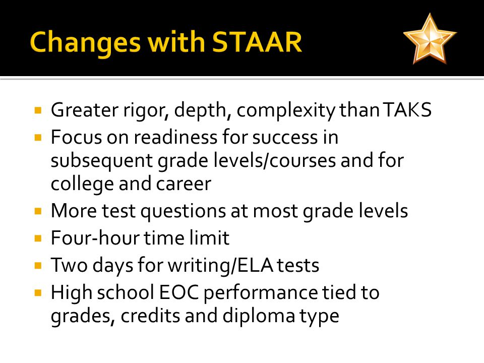  Greater rigor, depth, complexity than TAKS  Focus on readiness for success in subsequent grade levels/courses and for college and career  More test questions at most grade levels  Four-hour time limit  Two days for writing/ELA tests  High school EOC performance tied to grades, credits and diploma type
