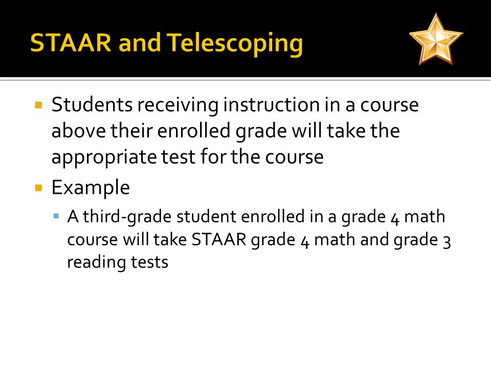  Students receiving instruction in a course above their enrolled grade will take the appropriate test for the course  Example  A third-grade student enrolled in a grade 4 math course will take STAAR grade 4 math and grade 3 reading tests
