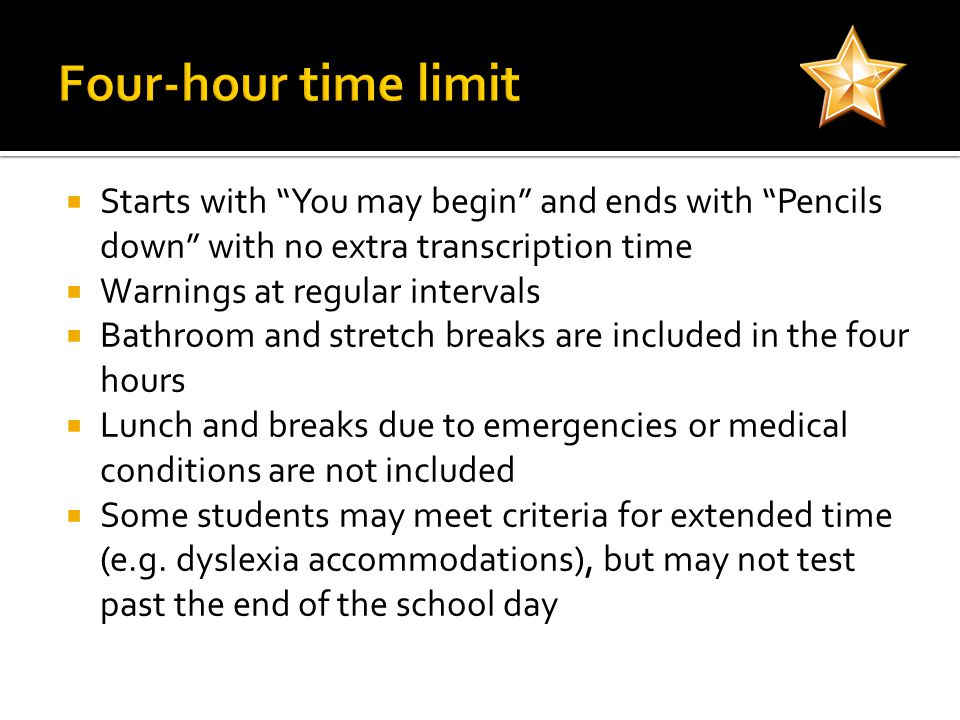  Starts with You may begin and ends with Pencils down with no extra transcription time  Warnings at regular intervals  Bathroom and stretch breaks are included in the four hours  Lunch and breaks due to emergencies or medical conditions are not included  Some students may meet criteria for extended time (e.g.