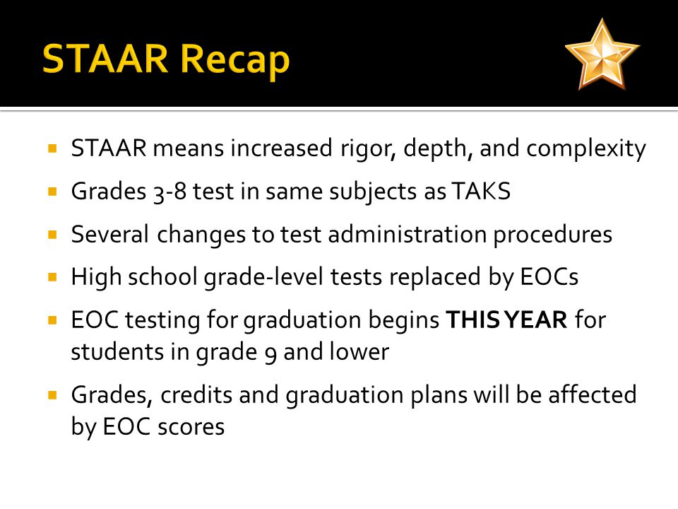  STAAR means increased rigor, depth, and complexity  Grades 3-8 test in same subjects as TAKS  Several changes to test administration procedures  High school grade-level tests replaced by EOCs  EOC testing for graduation begins THIS YEAR for students in grade 9 and lower  Grades, credits and graduation plans will be affected by EOC scores
