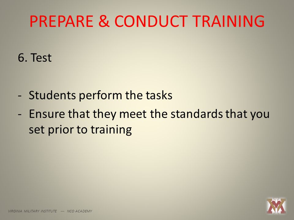 PREPARE & CONDUCT TRAINING VIRGINIA MILITARY INSTITUTE --- NCO ACADEMY 6. Test -Students perform the tasks -Ensure that they meet the standards that y