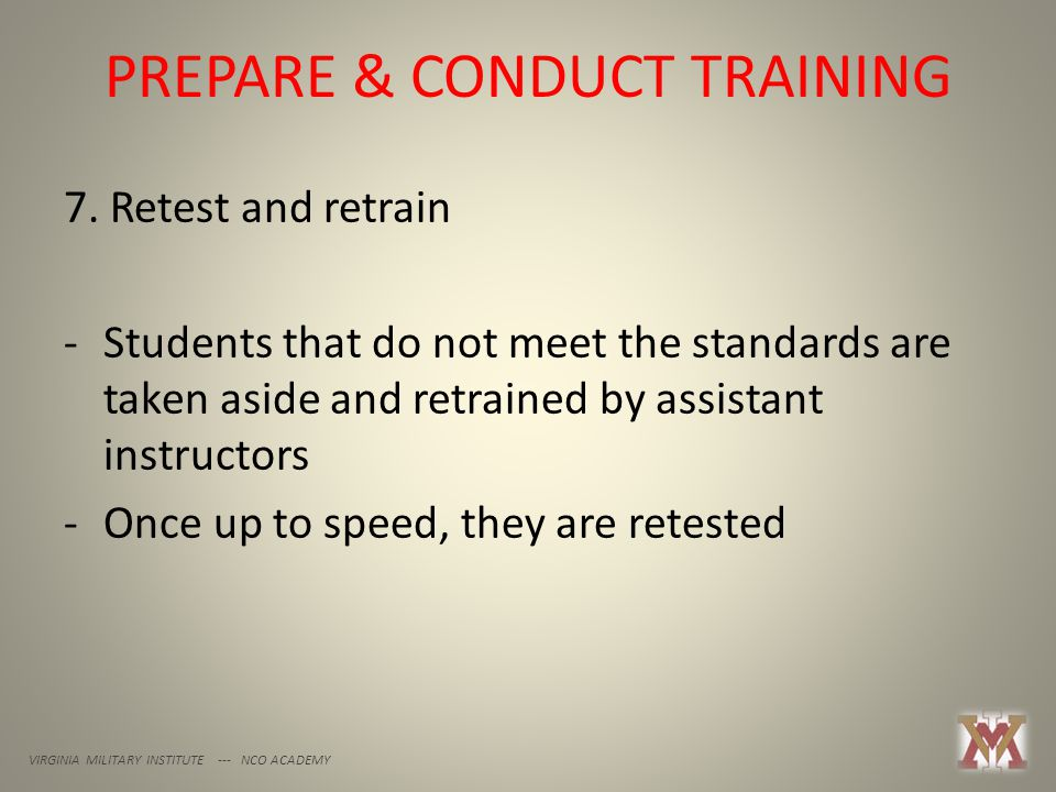 PREPARE & CONDUCT TRAINING VIRGINIA MILITARY INSTITUTE --- NCO ACADEMY 7. Retest and retrain -Students that do not meet the standards are taken aside
