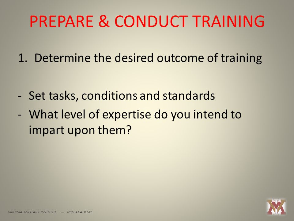 PREPARE & CONDUCT TRAINING VIRGINIA MILITARY INSTITUTE --- NCO ACADEMY 1.Determine the desired outcome of training -Set tasks, conditions and standards -What level of expertise do you intend to impart upon them
