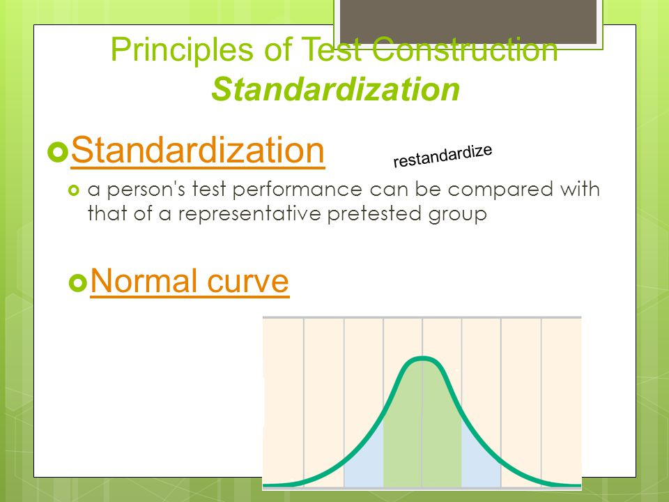 Principles of Test Construction Standardization  Standardization Standardization  a person s test performance can be compared with that of a representative pretested group  Normal curve Normal curve restandardize