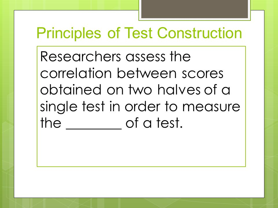 Principles of Test Construction  Reliability Reliability  Scores correlate  Test-retest reliability  Split-half reliability Researchers assess the correlation between scores obtained on two halves of a single test in order to measure the ________ of a test.