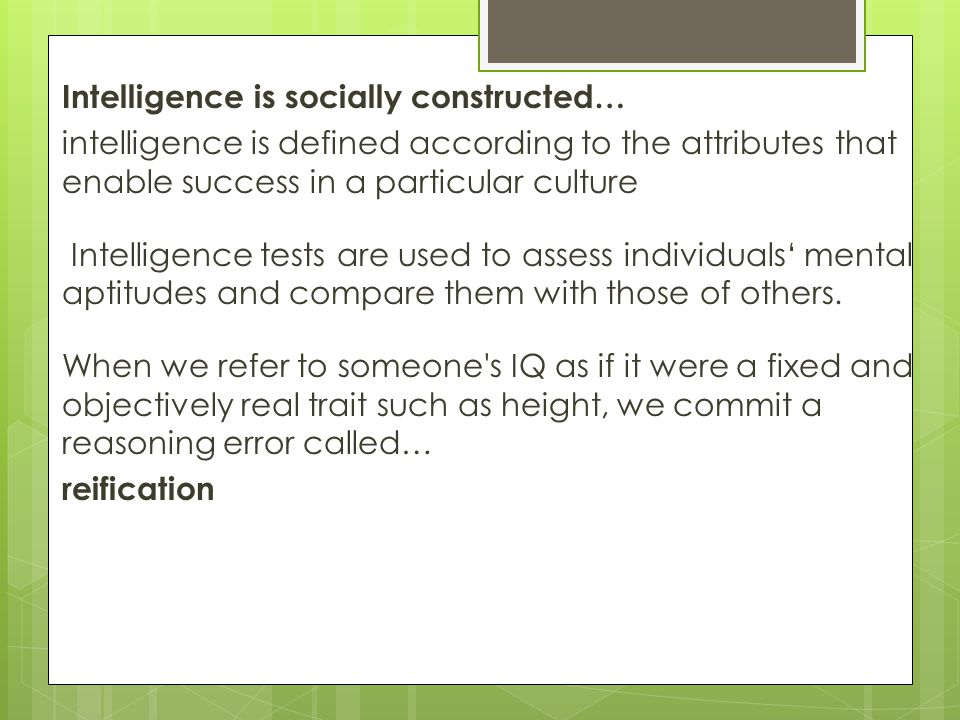 Intelligence is socially constructed… intelligence is defined according to the attributes that enable success in a particular culture Intelligence tests are used to assess individuals' mental aptitudes and compare them with those of others.