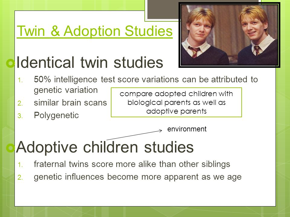 Twin & Adoption Studies  Identical twin studies 1.
