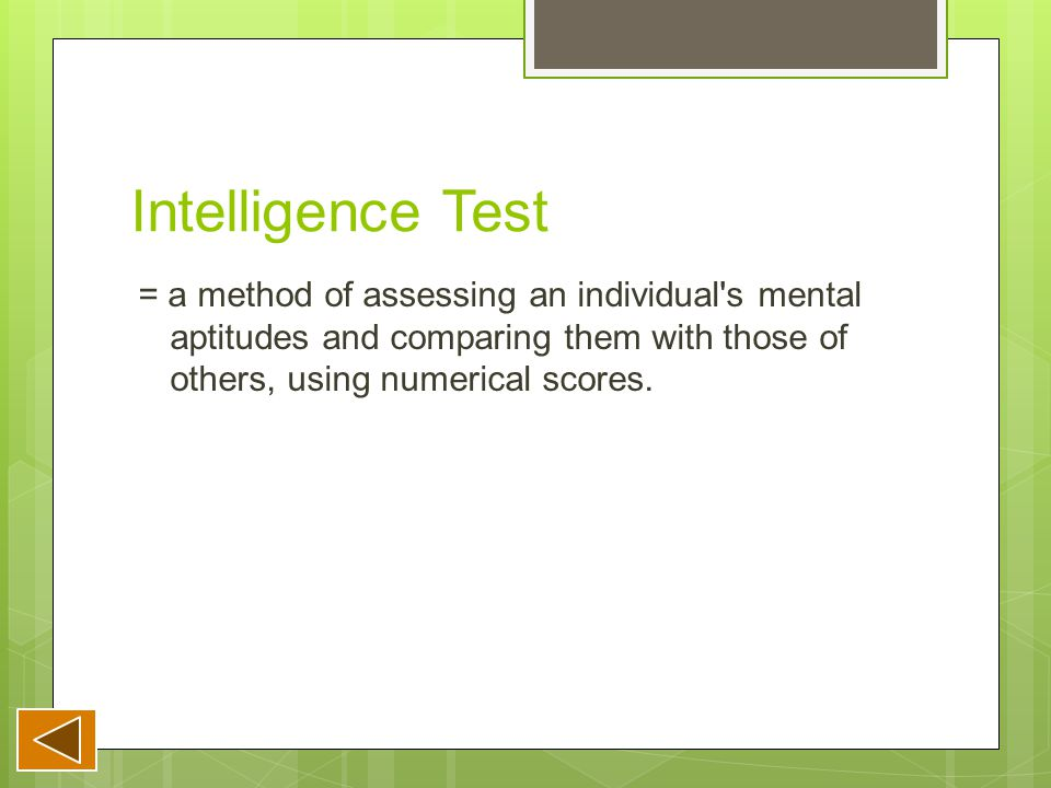 Intelligence Test = a method of assessing an individual s mental aptitudes and comparing them with those of others, using numerical scores.