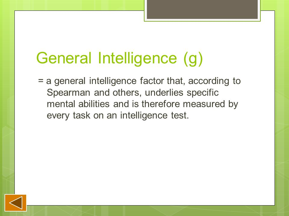 General Intelligence (g) = a general intelligence factor that, according to Spearman and others, underlies specific mental abilities and is therefore measured by every task on an intelligence test.