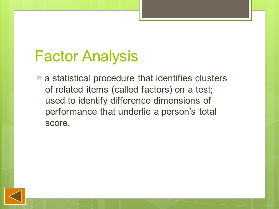 Factor Analysis = a statistical procedure that identifies clusters of related items (called factors) on a test; used to identify difference dimensions of performance that underlie a person's total score.