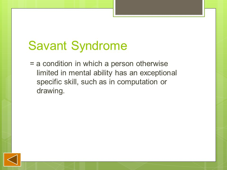 Savant Syndrome = a condition in which a person otherwise limited in mental ability has an exceptional specific skill, such as in computation or drawing.