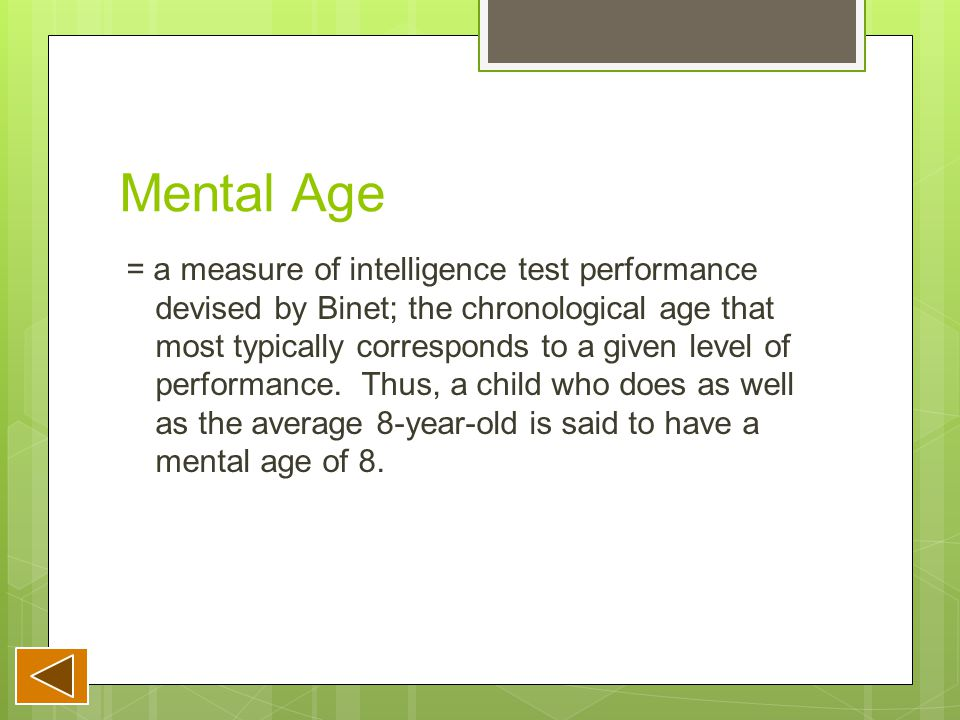 Mental Age = a measure of intelligence test performance devised by Binet; the chronological age that most typically corresponds to a given level of performance.