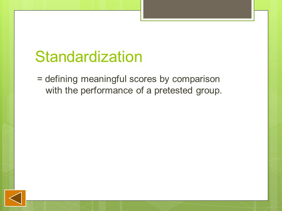 Standardization = defining meaningful scores by comparison with the performance of a pretested group.