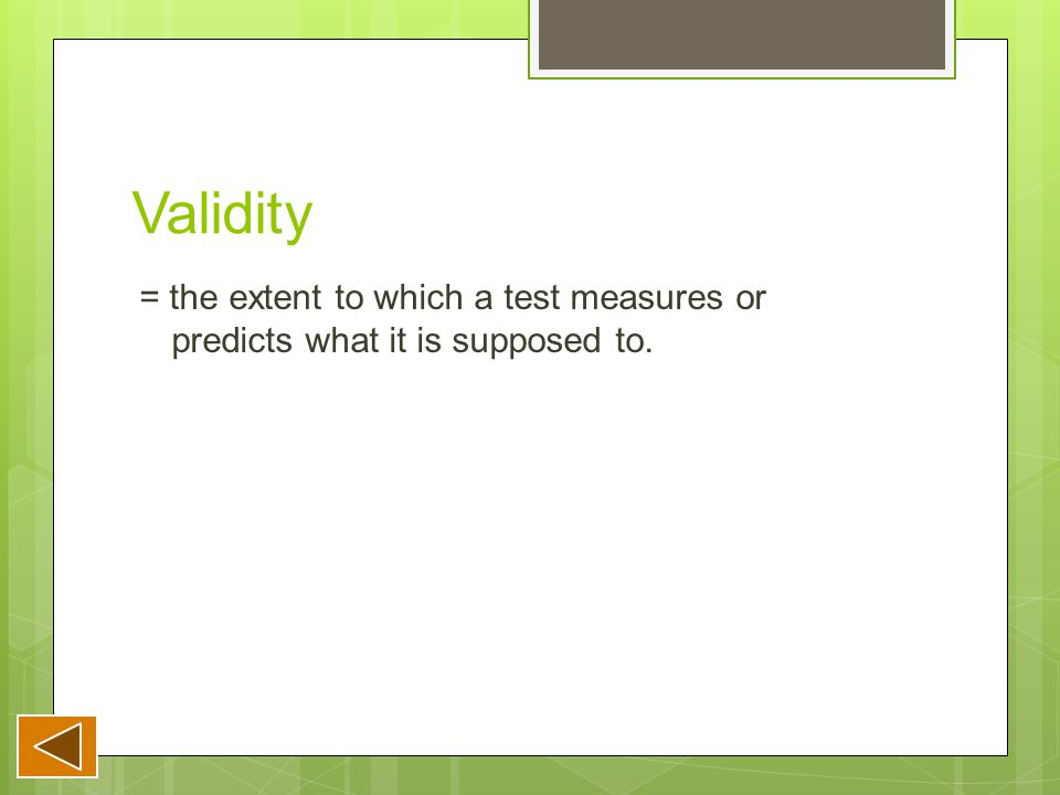 Validity = the extent to which a test measures or predicts what it is supposed to.