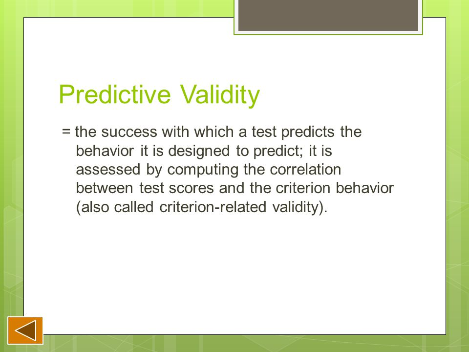 Predictive Validity = the success with which a test predicts the behavior it is designed to predict; it is assessed by computing the correlation between test scores and the criterion behavior (also called criterion-related validity).