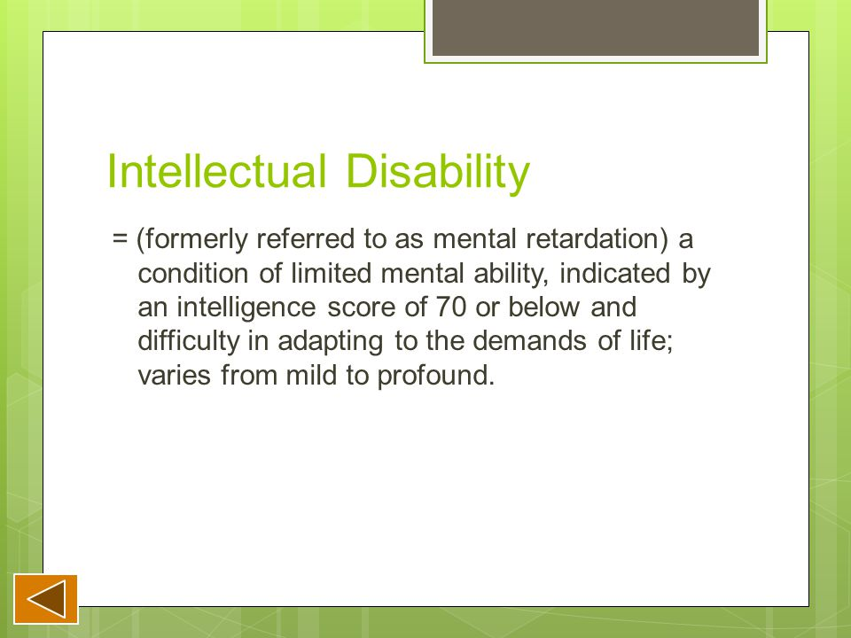 Intellectual Disability = (formerly referred to as mental retardation) a condition of limited mental ability, indicated by an intelligence score of 70 or below and difficulty in adapting to the demands of life; varies from mild to profound.
