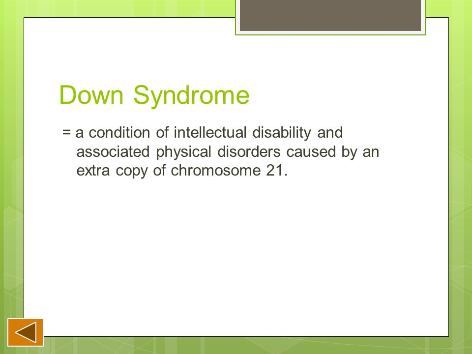 Down Syndrome = a condition of intellectual disability and associated physical disorders caused by an extra copy of chromosome 21.
