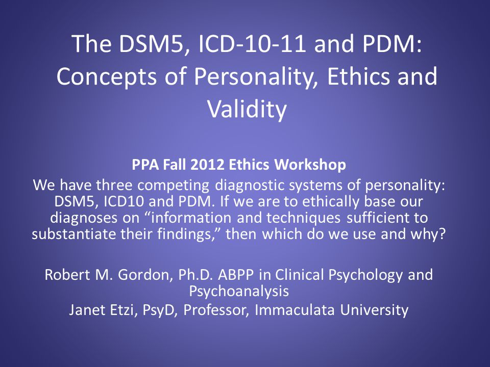 The DSM5, ICD-10-11 and PDM: Concepts of Personality, Ethics and Validity PPA Fall 2012 Ethics Workshop We have three competing diagnostic systems of