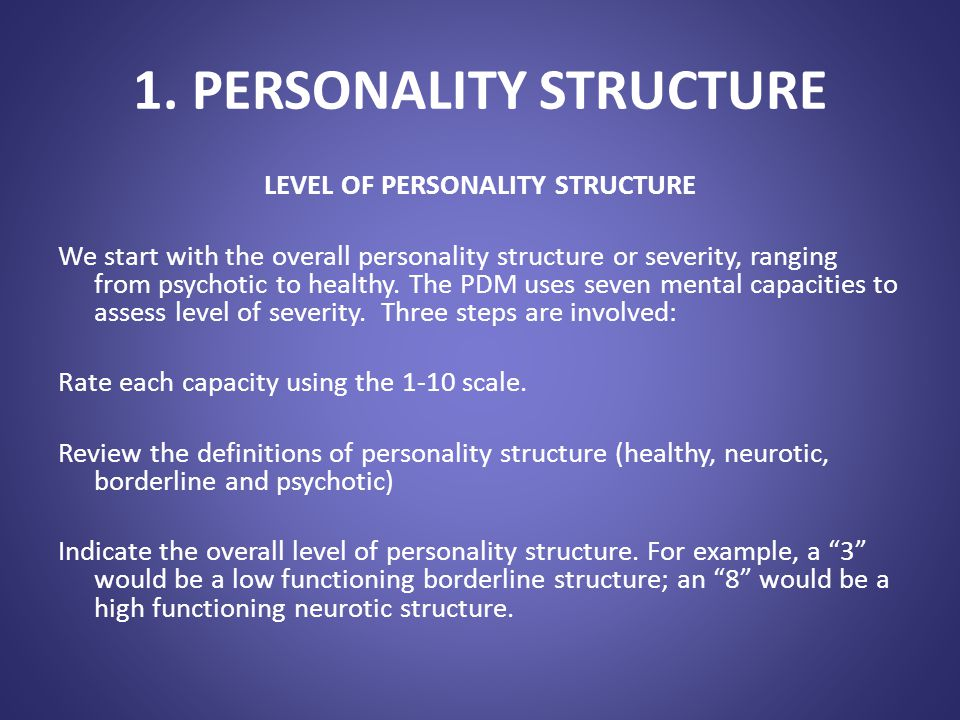 1. PERSONALITY STRUCTURE LEVEL OF PERSONALITY STRUCTURE We start with the overall personality structure or severity, ranging from psychotic to healthy