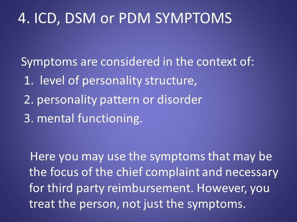 4. ICD, DSM or PDM SYMPTOMS Symptoms are considered in the context of: 1. level of personality structure, 2. personality pattern or disorder 3. mental