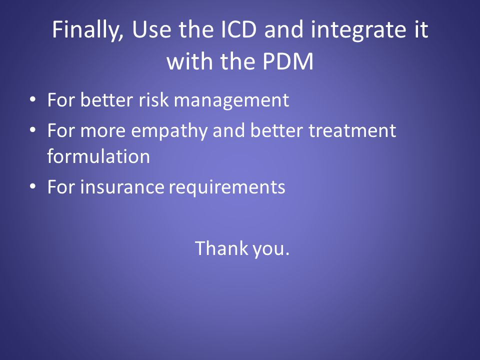Finally, Use the ICD and integrate it with the PDM For better risk management For more empathy and better treatment formulation For insurance requirem