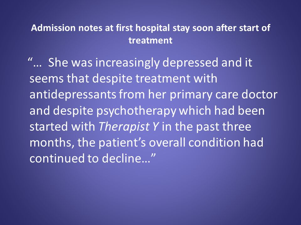 """Admission notes at first hospital stay soon after start of treatment """"… She was increasingly depressed and it seems that despite treatment with antide"""