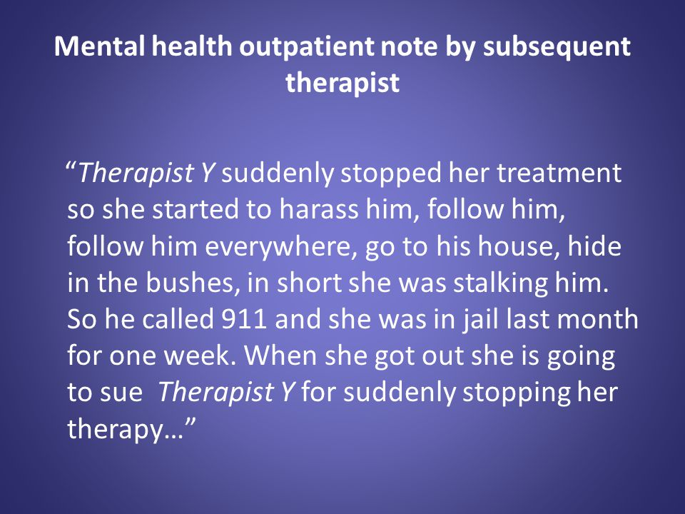 """Mental health outpatient note by subsequent therapist """"Therapist Y suddenly stopped her treatment so she started to harass him, follow him, follow him"""